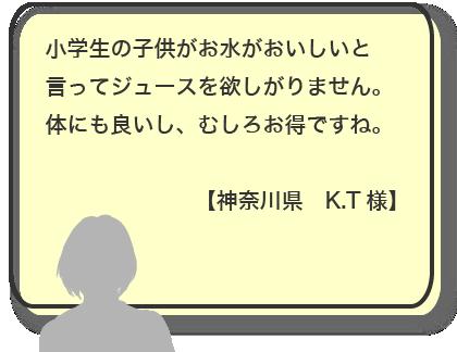 小学生の子供がお水がおいしいと言ってジュースを欲しがりません。体にも良いし、むしろお得ですね。【神奈川県 K.T様】