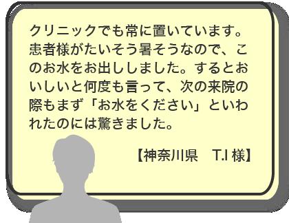 クリニックでも常に置いています。患者様がたいそう暑そうなので、このお水をお出ししました。するとおいしいと何度も言って、次の来院の際もまず「お水をください」といわれたのには驚きました。【神奈川県 T.I様】