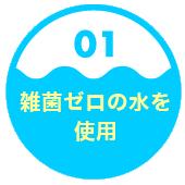 1.雑菌ゼロの水を使用