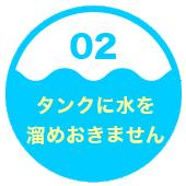 2.タンクに水を溜めおきません