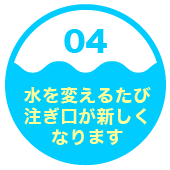 4.水を変えるたび注ぎ口が新しくなります